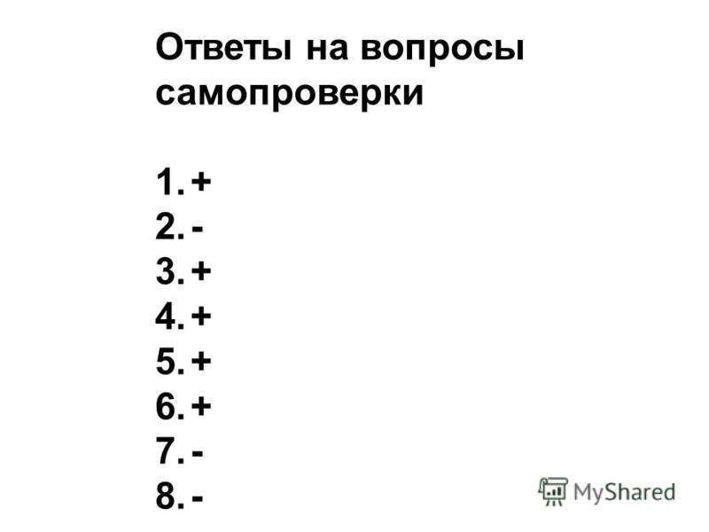Ответы на вопросы самопроверки 1.+ 2.- 3.+ 4.+ 5.+ 6.+ 7.- 8.-