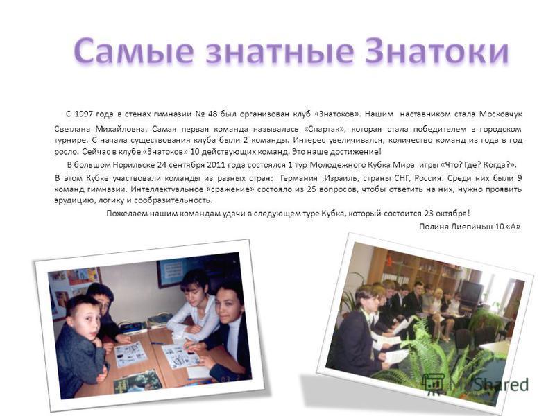 С 1997 года в стенах гимназии 48 был организован клуб «Знатоков». Нашим наставником стала Московчук Светлана Михайловна. Самая первая команда называлась «Спартак», которая стала победителем в городском турнире. С начала существования клуба были 2 ком