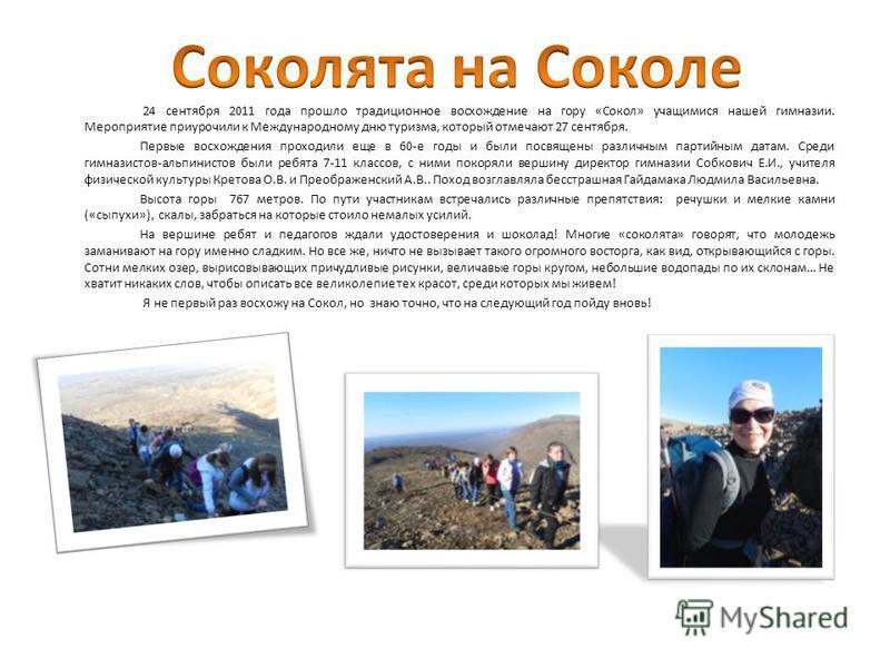 24 сентября 2011 года прошло традиционное восхождение на гору «Сокол» учащимися нашей гимназии. Мероприятие приурочили к Международному дню туризма, который отмечают 27 сентября. Первые восхождения проходили еще в 60-е годы и были посвящены различным