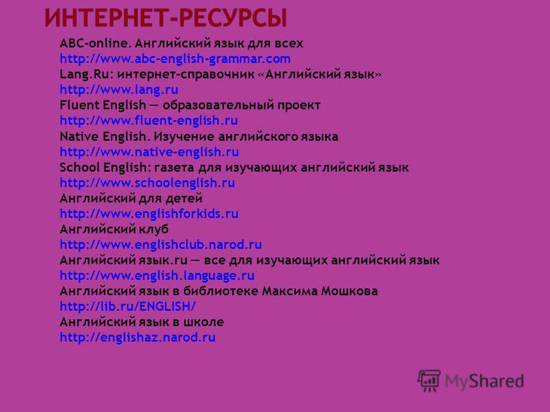 ABC-online. Английский язык для всех http://www.abc-english-grammar.com Lang.Ru: интернет-справочник «Английский язык» http://www.lang.ru Fluent English образовательный проект http://www.fluent-english.ru Native English. Изучение английского языка ht
