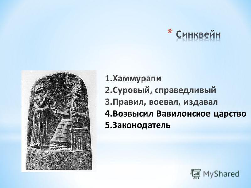 1. Хаммурапи 2.Суровый, справедливый 3.Правил, воевал, издавал 4. Возвысил Вавилонское царство 5.Законодатель
