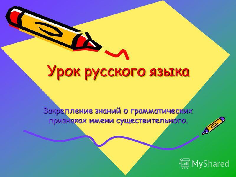 Урок русского языка Закрепление знаний о грамматических признаках имени существительного.
