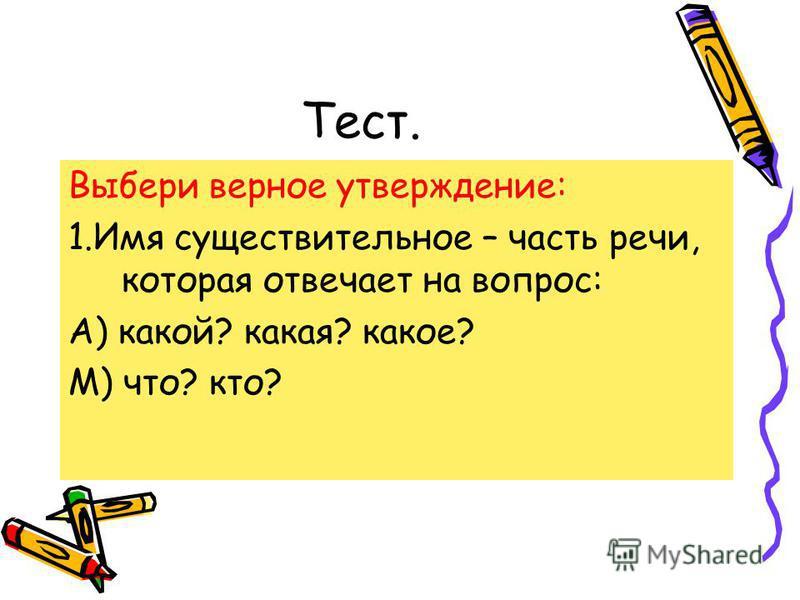 Тест. Выбери верное утверждение: 1. Имя существительное – часть речи, которая отвечает на вопрос: А) какой? какая? какое? М) что? кто?