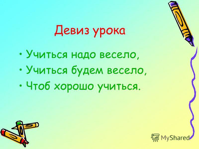 Девиз урока Учиться надо весело, Учиться будем весело, Чтоб хорошо учиться.