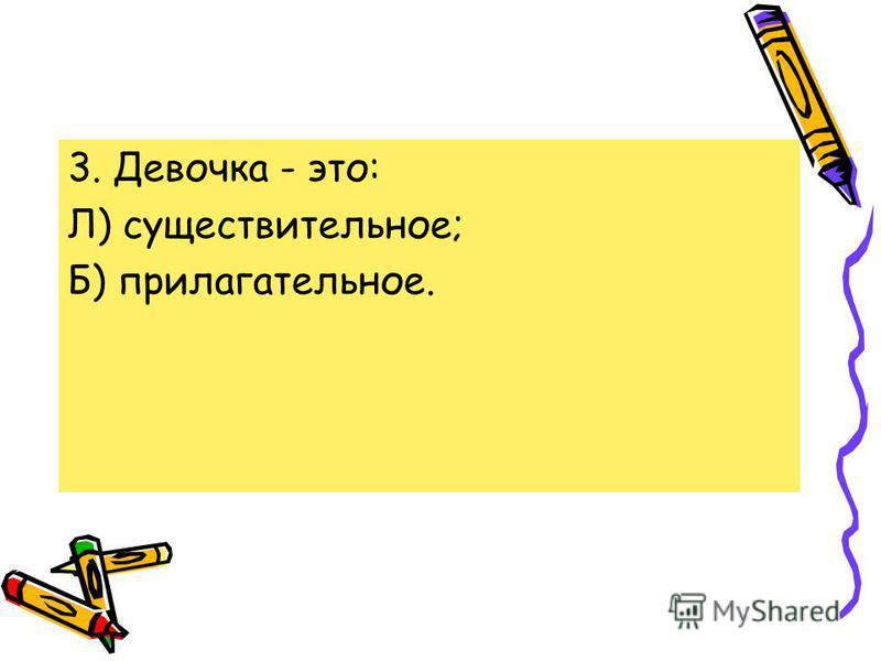 3. Девочка - это: Л) существительное; Б) прилагательное.