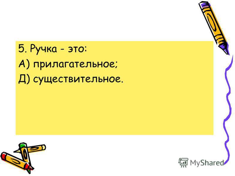 5. Ручка - это: А) прилагательное; Д) существительное.
