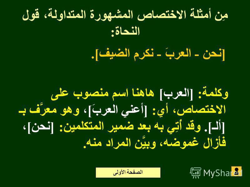 مِن أمثلة الاختصاص المشهورة المتداولة، قول النحاة: [نحن - العربَ - نكرم الضيف]. وكلمة: [العرب] هاهنا اسم منصوب على الاختصاص، أي: [أعني العربَ]، وهو معرَّف بـ [ألـ]. وقد أُتِي به بعد ضمير المتكلمين: [نحن]، فأزال غموضه، وبيَّن المراد منه. الصفحة الأولى