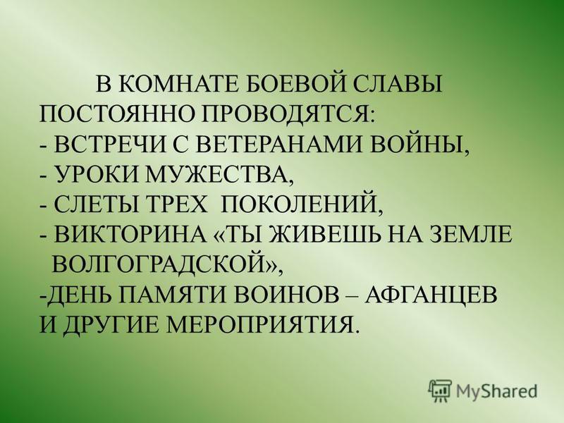 В КОМНАТЕ БОЕВОЙ СЛАВЫ ПОСТОЯННО ПРОВОДЯТСЯ: - ВСТРЕЧИ С ВЕТЕРАНАМИ ВОЙНЫ, - УРОКИ МУЖЕСТВА, - СЛЕТЫ ТРЕХ ПОКОЛЕНИЙ, - ВИКТОРИНА «ТЫ ЖИВЕШЬ НА ЗЕМЛЕ ВОЛГОГРАДСКОЙ», -ДЕНЬ ПАМЯТИ ВОИНОВ – АФГАНЦЕВ И ДРУГИЕ МЕРОПРИЯТИЯ.