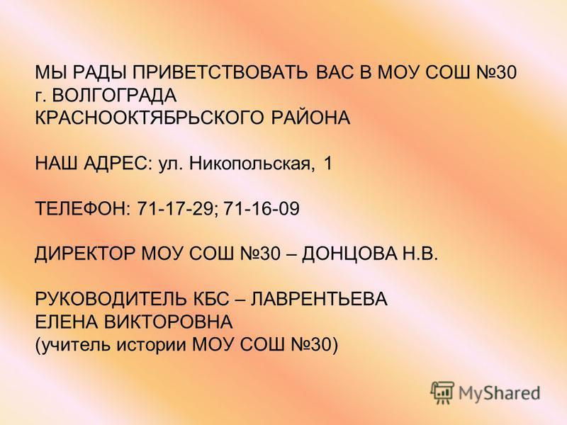 МЫ РАДЫ ПРИВЕТСТВОВАТЬ ВАС В МОУ СОШ 30 г. ВОЛГОГРАДА КРАСНООКТЯБРЬСКОГО РАЙОНА НАШ АДРЕС: ул. Никопольская, 1 ТЕЛЕФОН: 71-17-29; 71-16-09 ДИРЕКТОР МОУ СОШ 30 – ДОНЦОВА Н.В. РУКОВОДИТЕЛЬ КБС – ЛАВРЕНТЬЕВА ЕЛЕНА ВИКТОРОВНА (учитель истории МОУ СОШ 30)