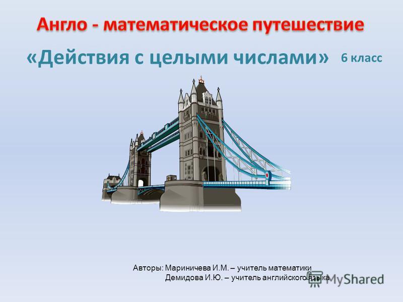 «Действия с целыми числами» 6 класс Авторы: Мариничева И.М. – учитель математики Демидова И.Ю. – учитель английского языка