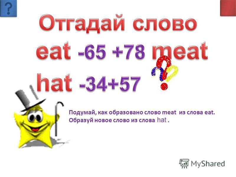 Подумай, как образовано слово meat из слова eat. Образуй новое слово из слова hat.