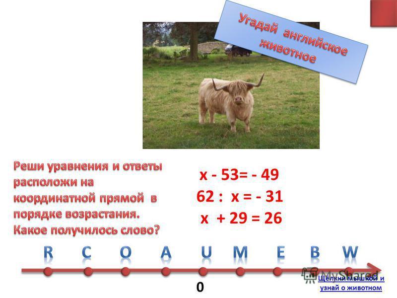 0 х + 29 = 26 х - 53= - 49 62 : х = - 31 Щёлкни мышкой и узнай о животном