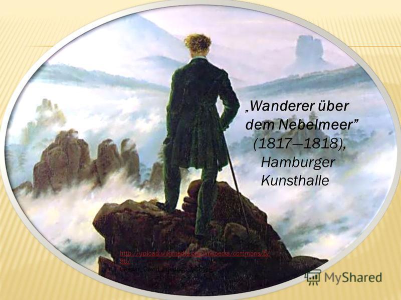 Wanderer über dem Nebelmeer (18171818), Hamburger Kunsthalle http://upload.wikimedia.org/wikipedia/commons/5/ 5b/ Caspar_David_Friedrich_032.jpg