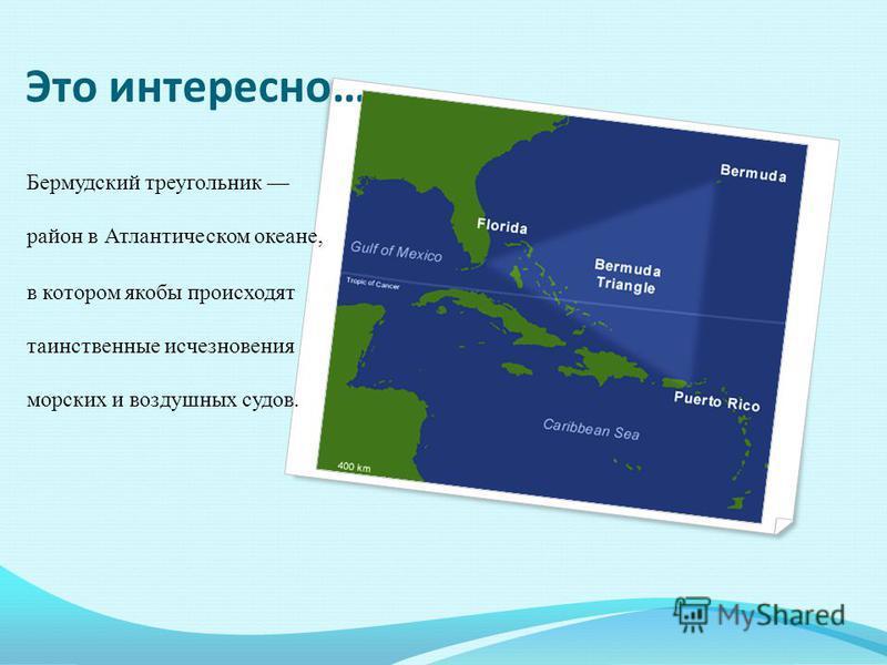 Это интересно… Бермудский треугольник район в Атлантическом океане, в котором якобы происходят таинственные исчезновения морских и воздушных судов.