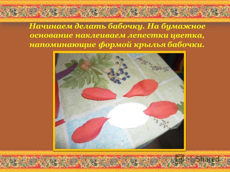 Начинаем делать бабочку. На бумажное основание наклеиваем лепестки цветка, напоминающие формой крылья бабочки. 11.08.2015http://aida.ucoz.ru5