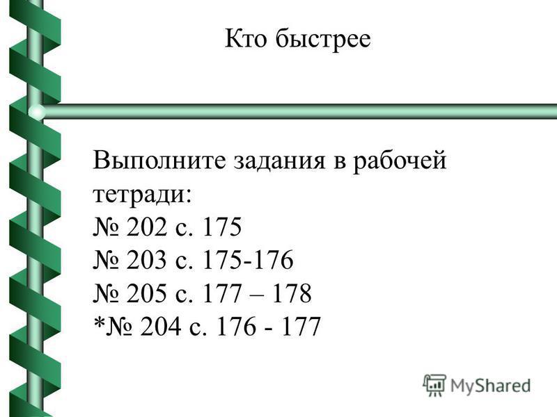 Выполните задания в рабочей тетради: 202 с. 175 203 с. 175-176 205 с. 177 – 178 * 204 с. 176 - 177 Кто быстрее