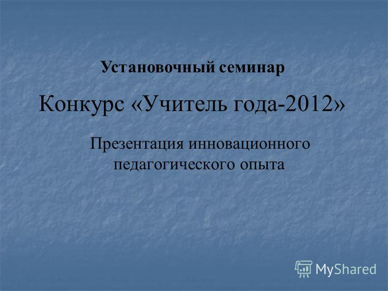 Конкурс «Учитель года-2012» Презентация инновационного педагогического опыта Установочный семинар