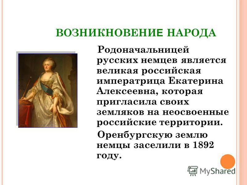 ВОЗНИКНОВЕНИ Е НАРОДА Родоначальницей русских немцев является великая российская императрица Екатерина Алексеевна, которая пригласила своих земляков на неосвоенные российские территории. Оренбургскую землю немцы заселили в 1892 году.