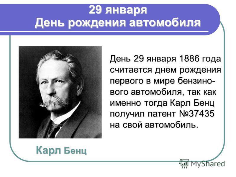 29 января День рождения автомобиля День 29 января 1886 года считается днем рождения первого в мире бензинового автомобиля, так как именно тогда Карл Бенц получил патент 37435 на свой автомобиль. Карл Бенц
