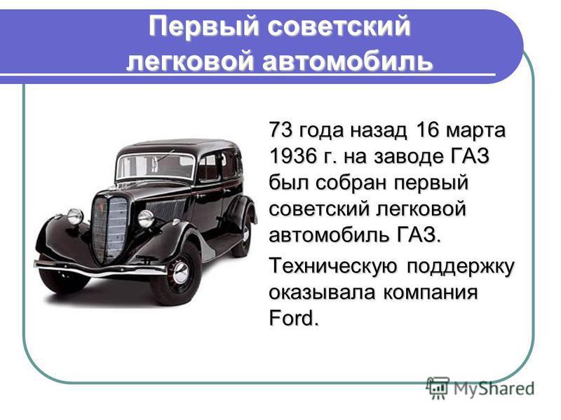 Первый советский легковой автомобиль 73 года назад 16 марта 1936 г. на заводе ГАЗ был собран первый советский легковой автомобиль ГАЗ. Техническую поддержку оказывала компания Ford.