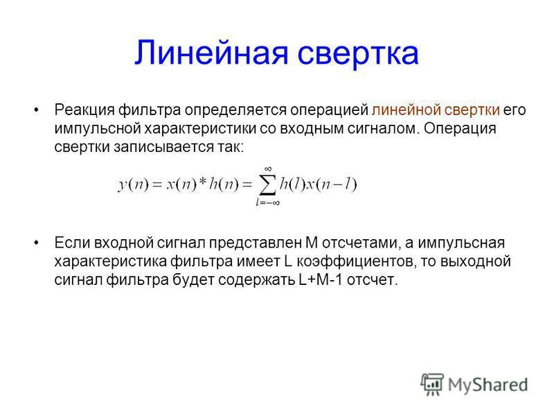 Линейная свертка Реакция фильтра определяется операцией линейной свертки его импульсной характеристики со входным сигналом. Операция свертки записывается так: Если входной сигнал представлен М отсчетами, а импульсная характеристика фильтра имеет L ко