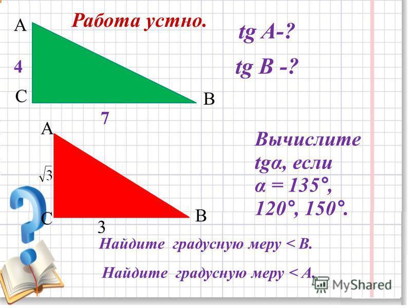 А С В tg A-? tg В -? 4 7 А В С Найдите градусную меру < В. 3 Найдите градусную меру < А. Работа устно. Вычислите tgα, если α = 135°, 120°, 150°.