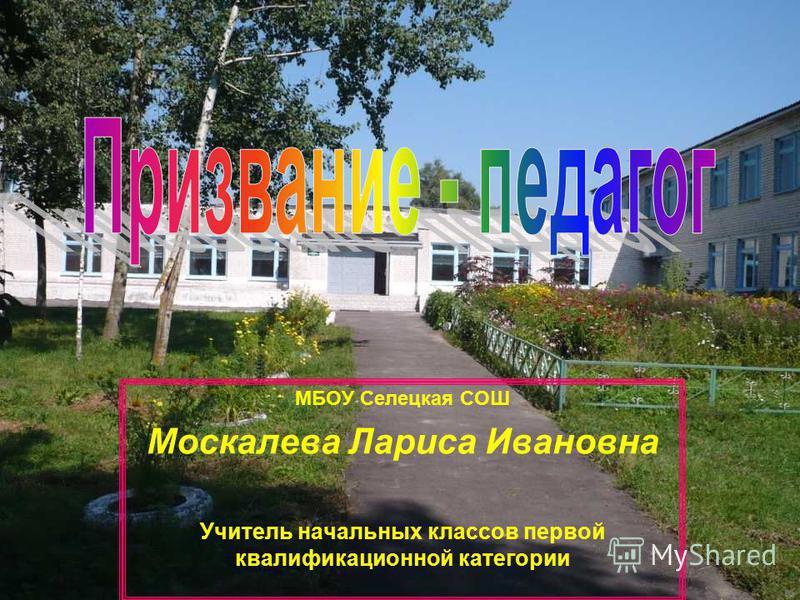 МБОУ Селецкая СОШ Москалева Лариса Ивановна Учитель начальных классов первой квалификационной категории