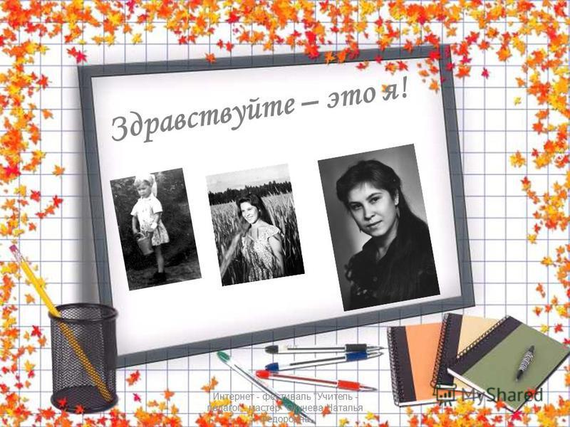 Интернет - фестиваль Учитель - педагог - мастер Окунева Наталья Фёдоровна Здравствуйте – это я!