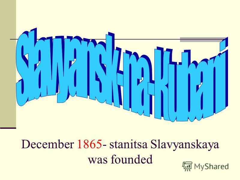December 1865- stanitsa Slavyanskaya was founded