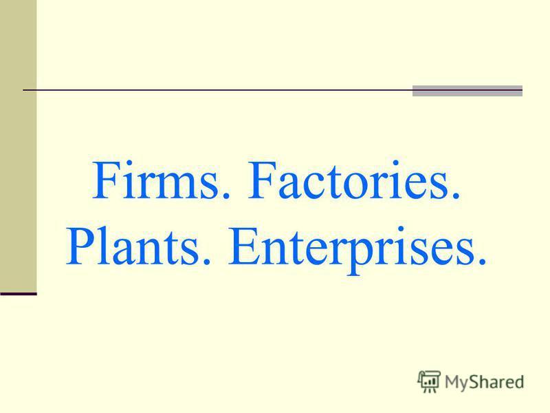 Firms. Factories. Plants. Enterprises.
