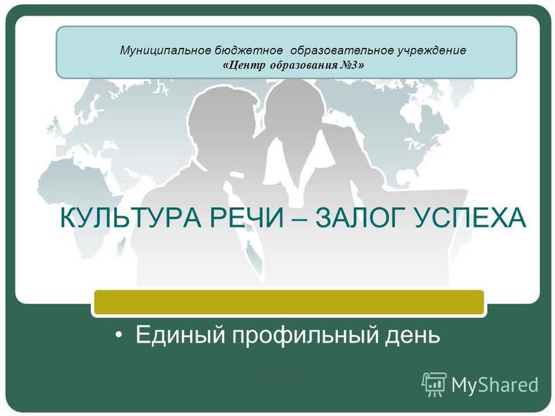 КУЛЬТУРА РЕЧИ – ЗАЛОГ УСПЕХА Единый профильный день Муниципальное бюджетное образовательное учреждение « Центр образования 3 »