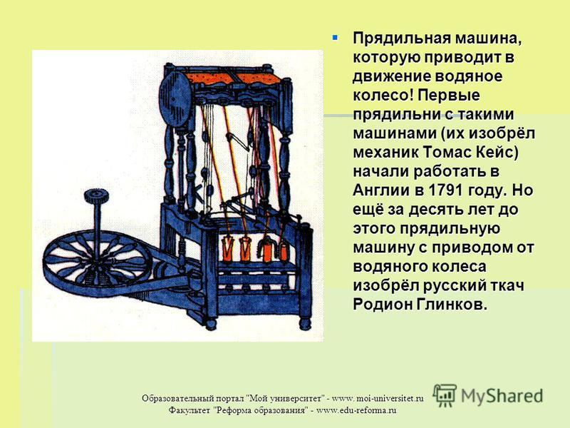 Прядильная машина, которую приводит в движение водяное колесо! Первые прядильни с такими машинами (их изобрёл механик Томас Кейс) начали работать в Англии в 1791 году. Но ещё за десять лет до этого прядильную машину с приводом от водяного колеса изоб