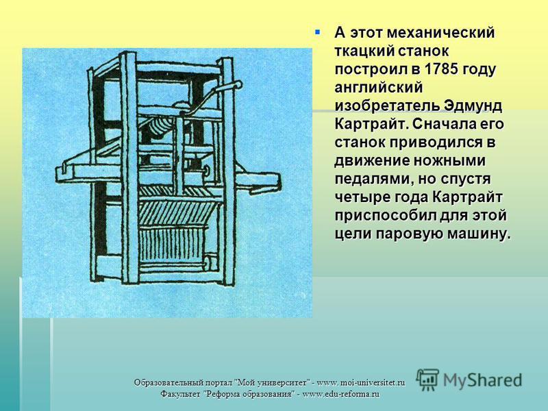 А этот механический ткацкий станок построил в 1785 году английский изобретатель Эдмунд Картрайт. Сначала его станок приводился в движение ножными педалями, но спустя четыре года Картрайт приспособил для этой цели паровую машину. А этот механический т