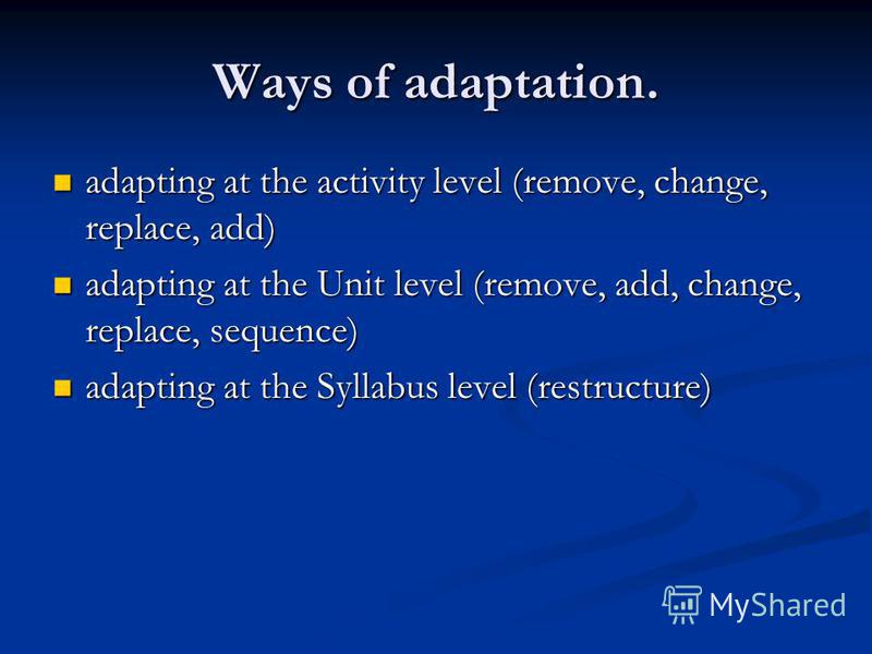 Ways of adaptation. adapting at the activity level (remove, change, replace, add) adapting at the activity level (remove, change, replace, add) adapting at the Unit level (remove, add, change, replace, sequence) adapting at the Unit level (remove, ad