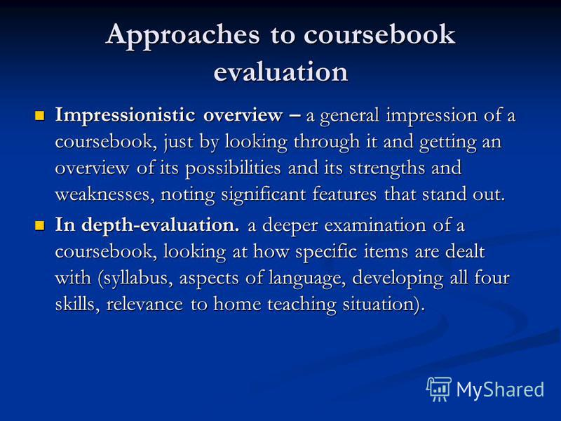 Approaches to coursebook evaluation Impressionistic overview – a general impression of a coursebook, just by looking through it and getting an overview of its possibilities and its strengths and weaknesses, noting significant features that stand out.