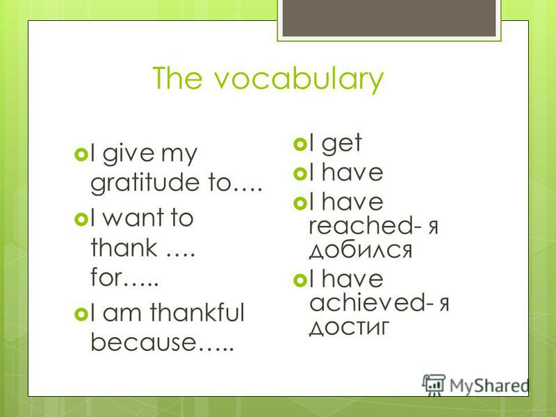 The vocabulary I give my gratitude to…. I want to thank …. for….. I am thankful because….. I get I have I have reached- я добился I have achieved- я достиг