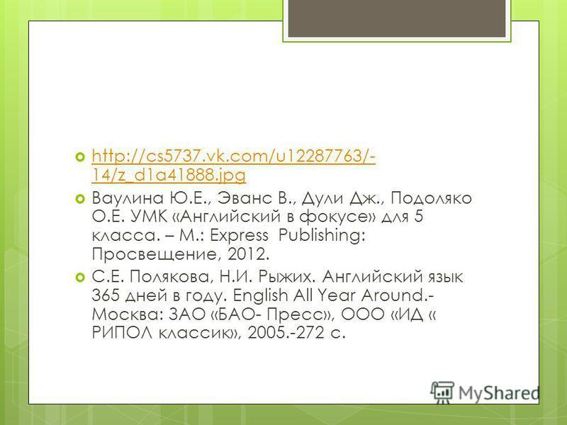 http://cs5737.vk.com/u12287763/- 14/z_d1a41888.jpg http://cs5737.vk.com/u12287763/- 14/z_d1a41888.jpg Ваулина Ю.Е., Эванс В., Дули Дж., Подоляко О.Е. УМК «Английский в фокусе» для 5 класса. – М.: Express Publishing: Просвещение, 2012. С.Е. Полякова,