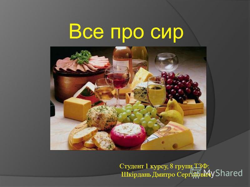 Все про сир Студент 1 курсу, 8 групи ТЗФ: Шкірдань Дмитро Сергійович