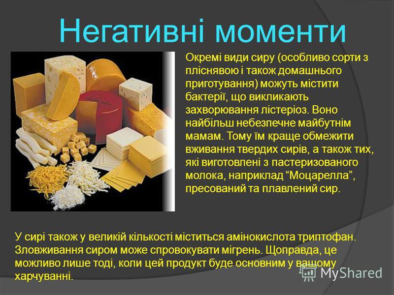 Негативні моменти Окремі види сиру (особливо сорти з пліснявою і також домашнього приготування) можуть містити бактерії, що викликають захворювання лістеріоз. Воно найбільш небезпечне майбутнім мамам. Тому їм краще обмежити вживання твердих сирів, а
