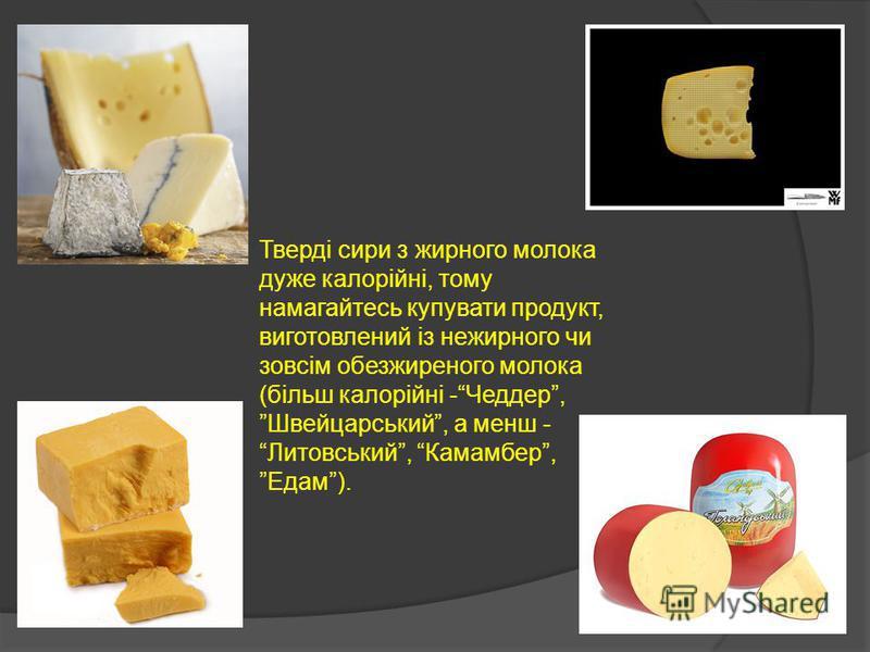 Тверді сири з жирного молока дуже калорійні, тому намагайтесь купувати продукт, виготовлений із нежирного чи зовсім обезжиреного молока (більш калорійні -Чеддер, Швейцарський, а менш - Литовський, Камамбер, Едам).