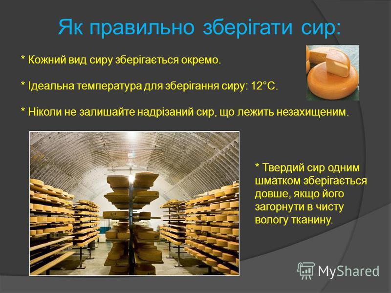 Як правильно зберігати сир: * Кожний вид сиру зберігається окремо. * Ідеальна температура для зберігання сиру: 12°С. * Ніколи не залишайте надрізаний сир, що лежить незахищеним. * Твердий сир одним шматком зберігається довше, якщо його загорнути в чи