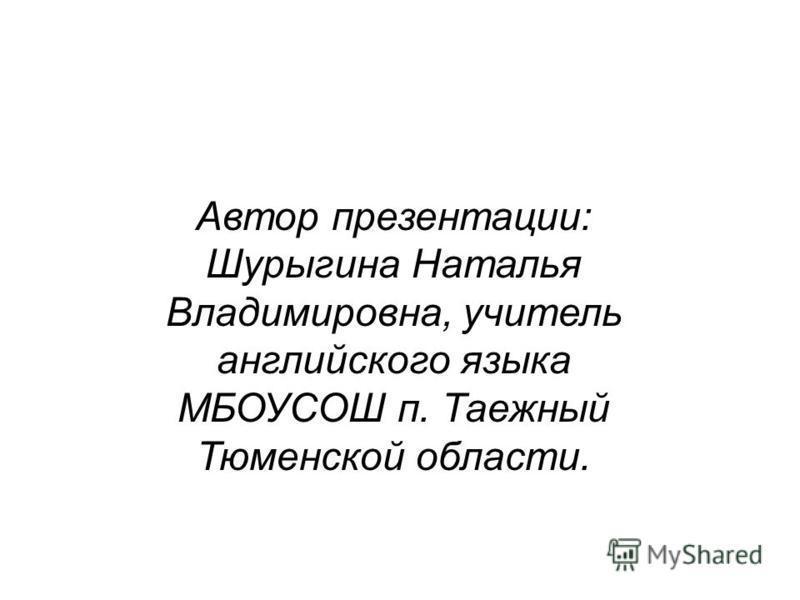 Автор презентации: Шурыгина Наталья Владимировна, учитель английского языка МБОУСОШ п. Таежный Тюменской области.