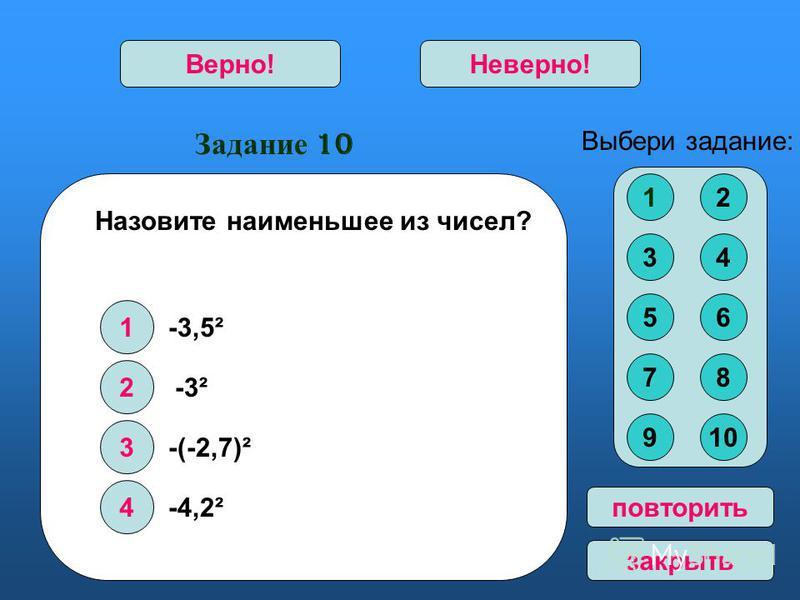 Задание 10 1 2 3 4 Верно!Неверно! Выбери задание: повторить закрыть Назовите наименьшее из чисел? -3² -(-2,7)² -4,2² 12 34 56 78 910 -3,5²