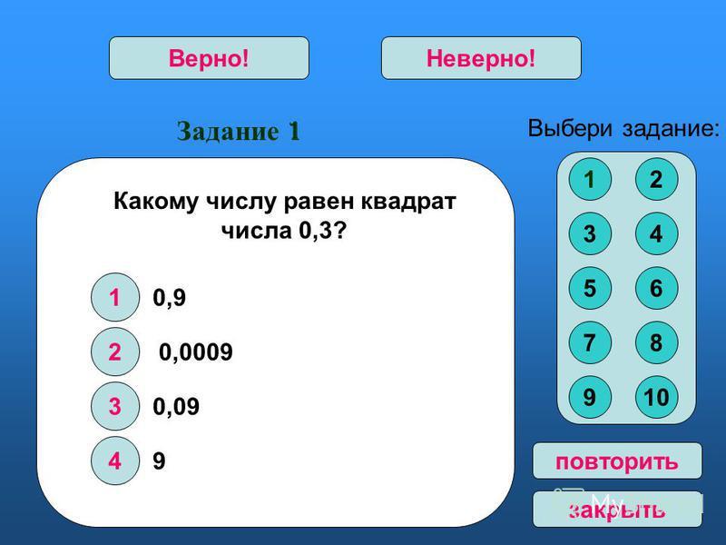 Задание 1 1 2 3 4 Верно!Неверно! 12 34 56 78 910 Выбери задание: повторить закрыть Какому числу равен квадрат числа 0,3? 0,9 0,0009 0,09 9