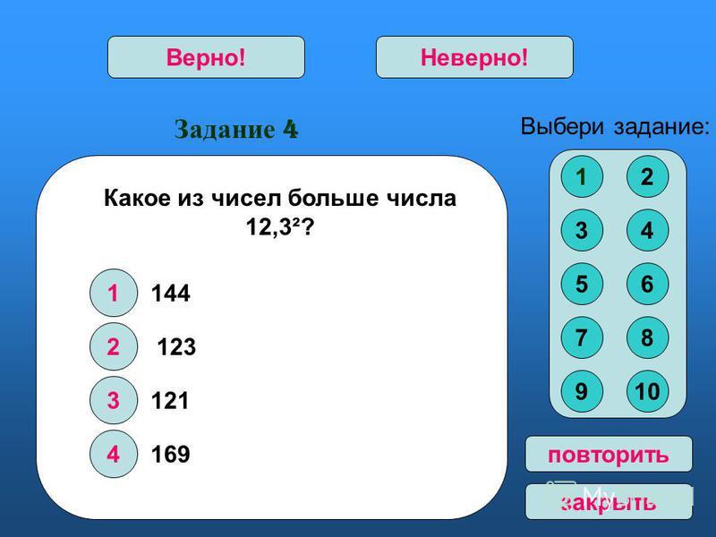 Задание 4 1 2 3 4 Верно!Неверно! Выбери задание: повторить закрыть Какое из чисел больше числа 12,3²? 144 123 121 169 12 34 56 78 910