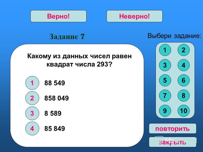 Задание 7 1 2 3 4 Верно!Неверно! Выбери задание: повторить закрыть Какому из данных чисел равен квадрат числа 293? 858 049 8 589 85 849 12 34 56 78 910 88 549