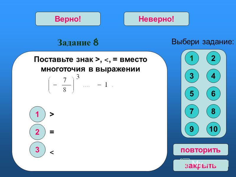 Задание 8 1 2 3 Верно!Неверно! Выбери задание: повторить закрыть > = ˂ 12 34 56 78 910 Поставьте знак >, ˂, = вместо многоточия в выражении