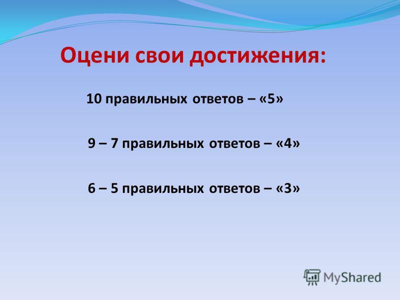 Оцени свои достижения: 10 правильных ответов – «5» 9 – 7 правильных ответов – «4» 6 – 5 правильных ответов – «3»