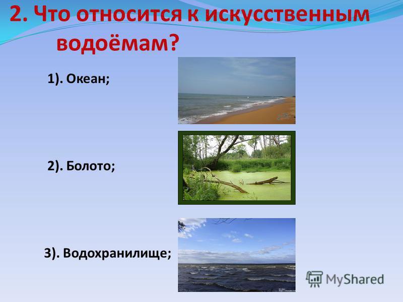 2. Что относится к искусственным водоёмам? 1). Океан; 2). Болото; 3). Водохранилище;