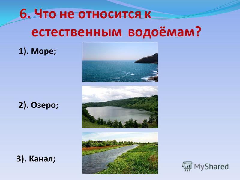 6. Что не относится к естественным водоёмам? 1). Море; 2). Озеро; 3). Канал;